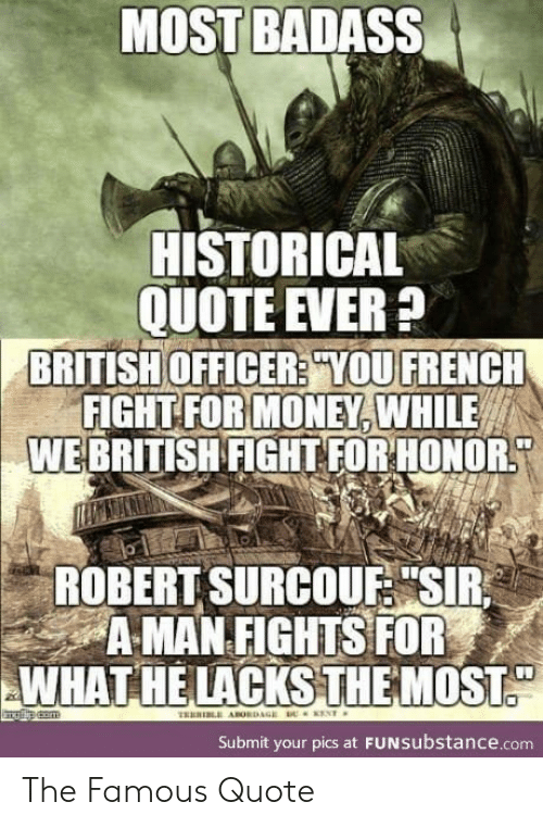 """Money, British, and Badass: MOST BADASS  HISTORICAL  QUOTE EVER?  BRITISH OFFICER? YOU FRENCH  FIGHT FOR MONEY, WHILE  WEBRITISH FIGHT FOR HONOR  ROBERT SURCOUF """"SIR  A MAN FIGHTS FOR  WHAT HE LACKSTHE MOST.  com  THERI ABORDAGE  ENT  Submit your pics at FUNSubstance.com The Famous Quote"""