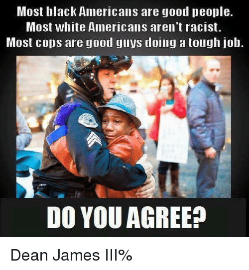 Tough Job: Most black Americans are good people.  Most white Americans aren't racist.  Most cops are good guys doing a tough job.  DO YOU AGREE? Dean James III%