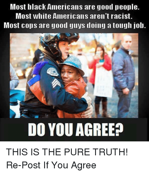 Tough Job: Most black Americans are good people.  Most white Americans aren't racist.  Most cops are good guys doing a tough job.  DO YOU AGREE? THIS IS THE PURE TRUTH! Re-Post If You Agree