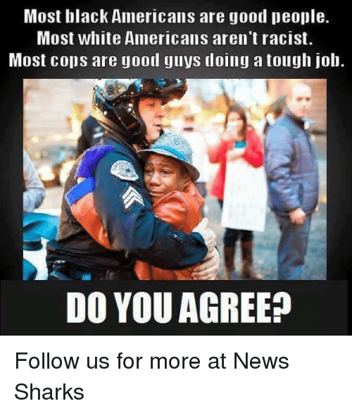 Tough Job: Most black Americans are good people.  Most white Americans aren't racist.  Most cops are good guys doing a tough job.  DO YOU AGREE? Follow us for more at News Sharks