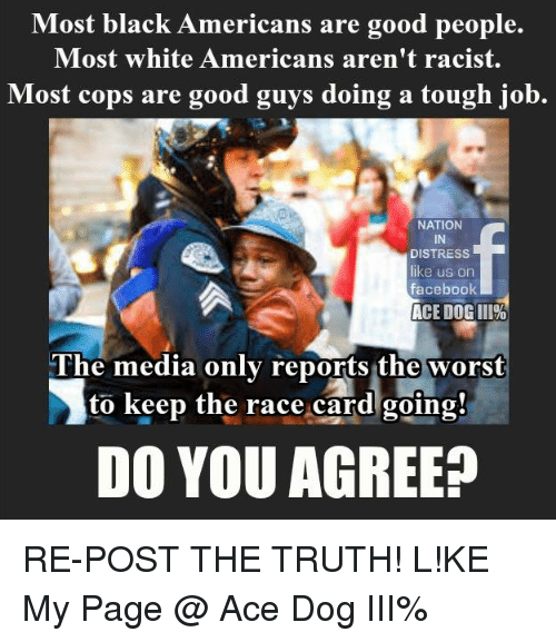 Tough Job: Most black Americans are good people.  Most white Americans aren't racist.  Most cops are good guys doing a tough job.  NATION  DISTRESS  like us on  facebook  ACE DOGIII%  The media only reports the worst  to keep the race card going!  DO YOU AGREE? RE-POST THE TRUTH!  L!KE My Page @ Ace Dog III%