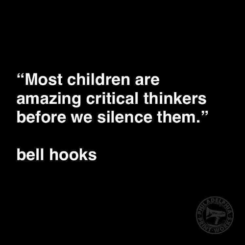 "Children, Amazing, and Silence: ""Most children are  amazing critical thinkers  before we silence them.""  bell hooks"