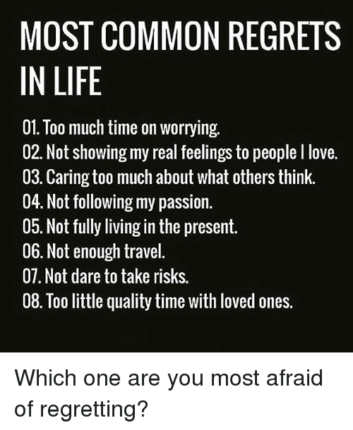 Life, Love, and Memes: MOST COMMON REGRETS  IN LIFE  01. Too much time on worrying.  02. Not showing my real feelings to people I love.  03. Caring too much about what others think.  04. Not following my passion.  05. Not fully living in the present.  06. Not enough travel  07. Not dare to take risks.  08. Too little quality time with loved ones. Which one are you most afraid of regretting?