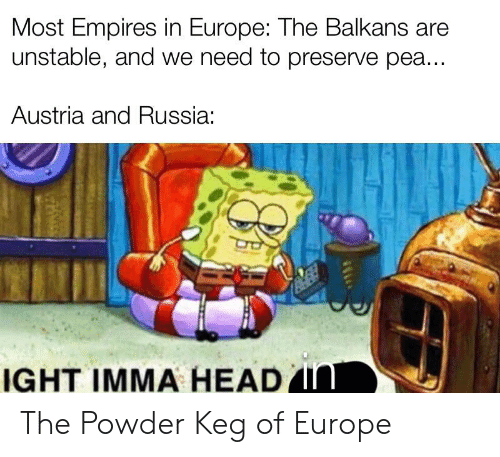 Head, Europe, and History: Most Empires in Europe: The Balkans are  unstable, and we need to preserve pea...  Austria and Russia:  IGHT IMMA HEAD IN The Powder Keg of Europe
