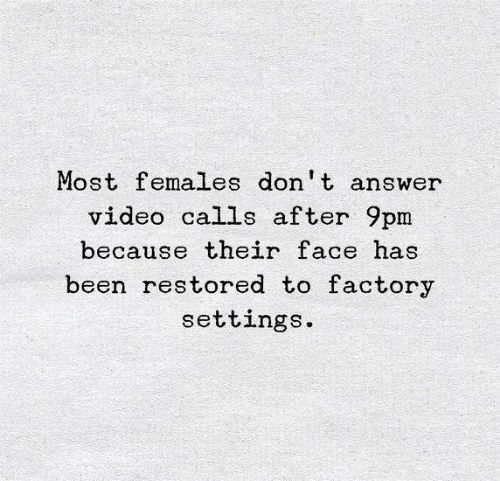 Video, Been, and Answer: Most females don t answer  video calls after 9pm  because their face has  been restored to factory  settings