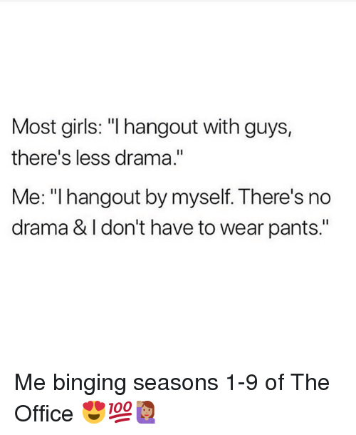 """Girls, Memes, and The Office: Most girls: """"I hangout with guys,  there's less drama.""""  Me: """" hangout by myself. There's no  drama & I don't have to wear pants."""" Me binging seasons 1-9 of The Office 😍💯🙋🏽♀️"""