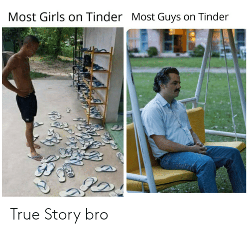 Girls, Tinder, and True: Most Girls on Tinder Most Guys on Tinder True Story bro