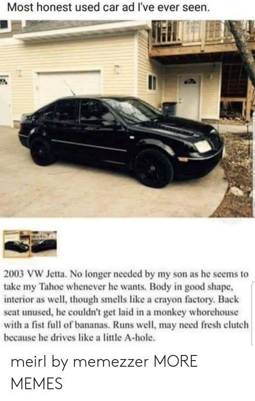 Dank, Fresh, and Memes: Most honest used car ad I've ever seen.  2003 VW Jetta. No longer needed by my son as he seems to  take my Tahoe whenever he wants. Body in good shape,  interior as well, though smells like a crayon factory. Back  seat unused, he couldn't get laid in a monkey whorehouse  with a fist full of bananas. Runs well, may need fresh clutch  because he drives like a little A-hole. meirl by memezzer MORE MEMES