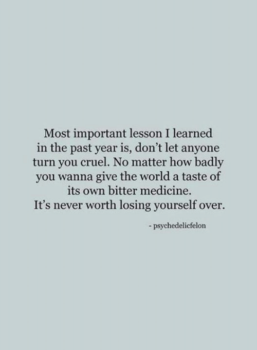 Most Important: Most important lesson I learned  in the past year is, don't let anyone  turn you cruel. No matter how badly  you wanna give the world a taste of  its own bitter medicine.  It's never worth losing yourself over.  -psychedelicfelon