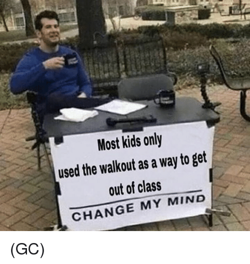 Memes, Kids, and Change: Most kids only  used the walkout as a way to get  out of class  CHANGE MY MIND (GC)