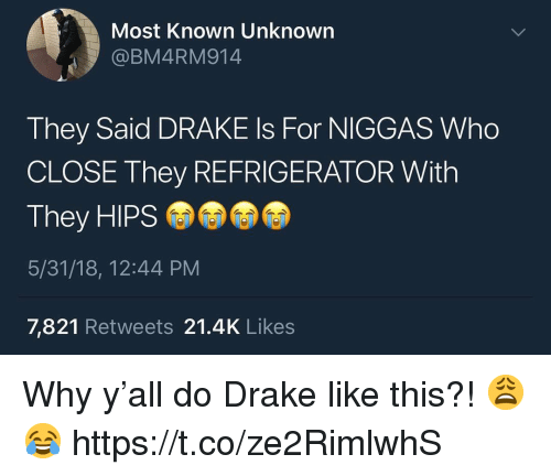 Drake, Refrigerator, and Who: Most Known Unknown  @BM4RM914  They Said DRAKE Is For NIGGAS Who  CLOSE They REFRIGERATOR With  They HIPS  5/31/18, 12:44 PM  7,821 Retweets 21.4K Likes Why y'all do Drake like this?! 😩😂 https://t.co/ze2RimlwhS
