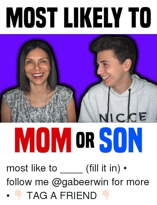 Memes, Mom, and 🤖: MOST LIKELY TO  NICKE  win  MOM OR SON most like to ____ (fill it in) • follow me @gabeerwin for more • 👇🏻 TAG A FRIEND 👇🏻