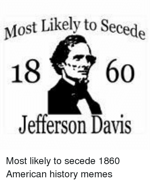 Memes, American, and History: Most Likely to Secede  1860  Jefferson Davis Most likely to secede 1860 American history memes