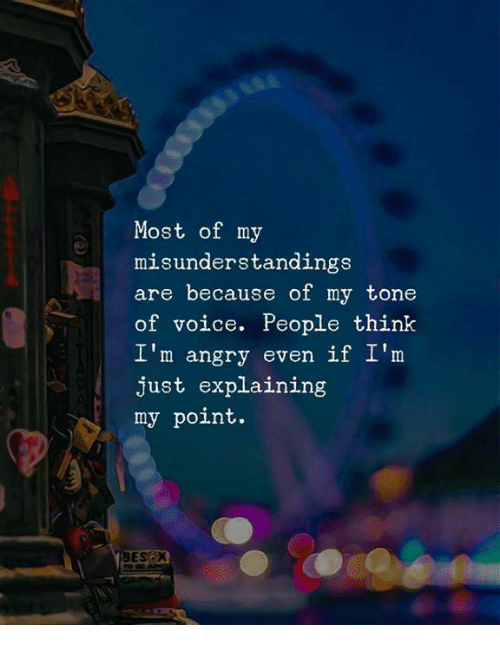 Voice, Angry, and Think: Most of my  misunderstandings  are because of my tone  of voice. People think  I'm angry even if I'm  just explaining  my point.  EScx