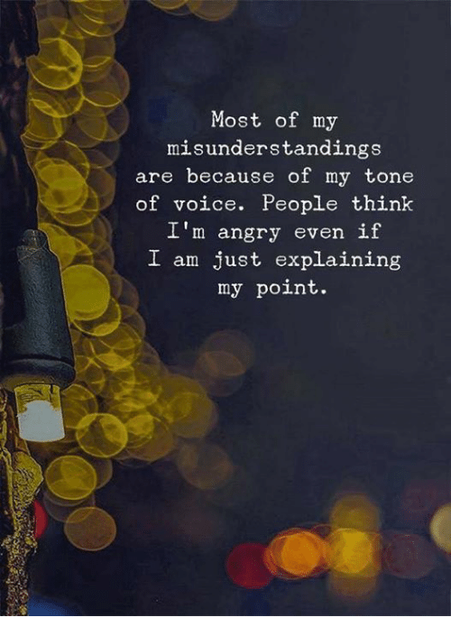Voice, Angry, and Tone: Most of my  misunderstandings  are because of my tone  of voice. People thinlk  I'm angry even if  I am just explaining  my point.