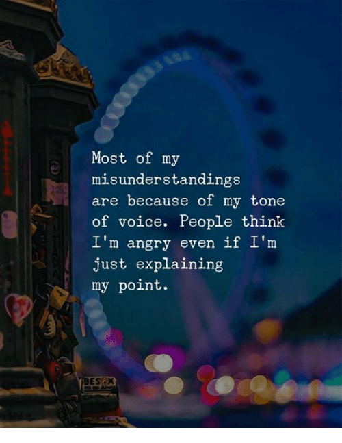 Voice, Angry, and Think: Most of my  misunderstandings  are because of my tone  of voice. People think  I'm angry even if I'm  just explaining  my point.
