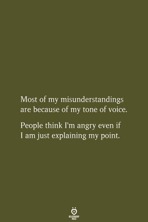 Voice, Angry, and Think: Most of my misunderstandings  are because of my tone of voice.  People think I'm angry even if  I am just explaining my point.  RELATIONSHIP  LES