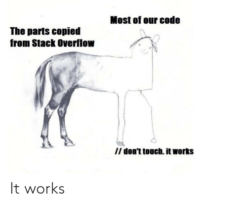 Code, Stack, and Stack Overflow: Most of our code  The parts copied  from Stack Overflow  /I don't touch. it works It works