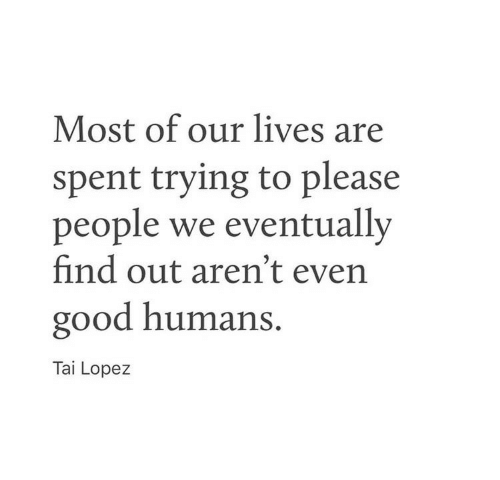 lopez: Most of our lives are  spent trying to please  people we eventually  find out aren't even  good humans.  Tai Lopez
