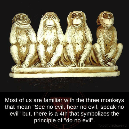 """see no evil: Most of us are familiar with the three monkeys  that mean """"See no evil, hear no evil, speak no  evil"""" but, there is a 4th that symbolizes the  principle of """"do no evil"""".  fb.com/factsweird"""