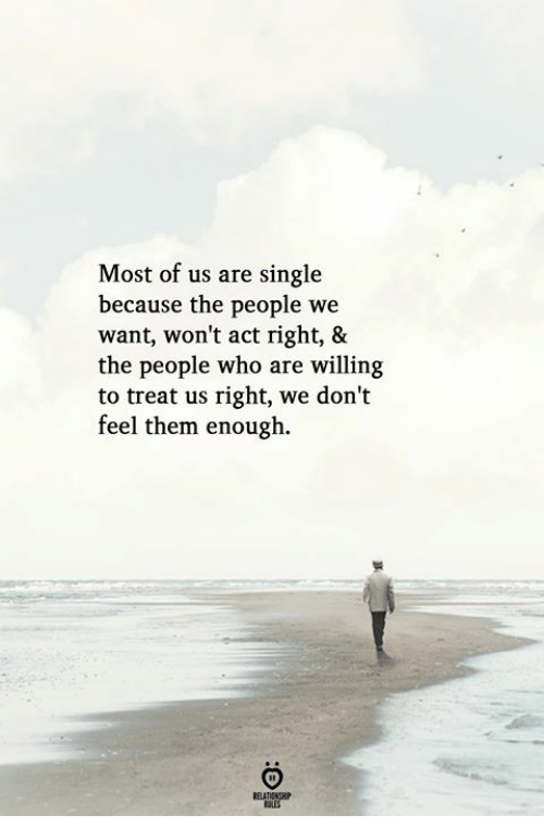 Single, Act, and Who: Most of us are single  because the people we  want, won't act right, &  the people who are willing  to treat us right, we don't  feel them enough.