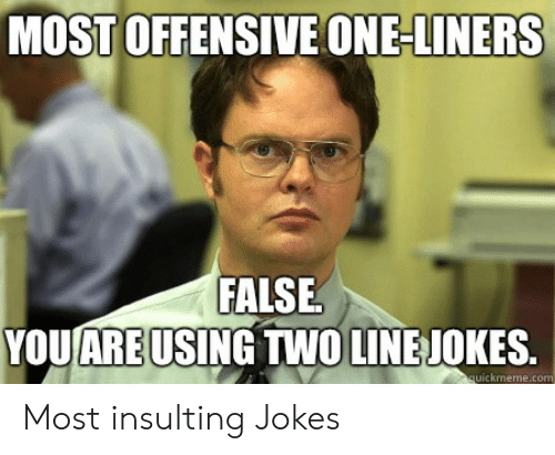 Jokes, Insulting, and One: MOST OFFENSIVE ONE-LINERS  FALSE.  YOU ARE USING TWO LINEJOKES  ickmeme.co Most insulting Jokes