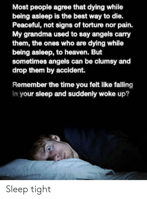 Grandma, Heaven, and Angels: Most people agree that dying while  being asleep is the best way to die.  Peaceful, not signs of torture nor pain.  My grandma used to say angels carry  them, the ones who are dying while  being asleep, to heaven. But  sometimes angels can be clumsy and  drop them by accident.  Remember the time you felt like falling  in your sleep and suddenly woke up? Sleep tight