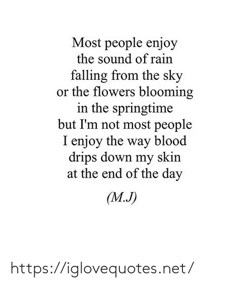 J: Most people enjoy  the sound of rain  falling from the sky  or the flowers blooming  in the springtime  but I'm not most people  I enjoy the way blood  drips down my skin  at the end of the day  (M.J) https://iglovequotes.net/
