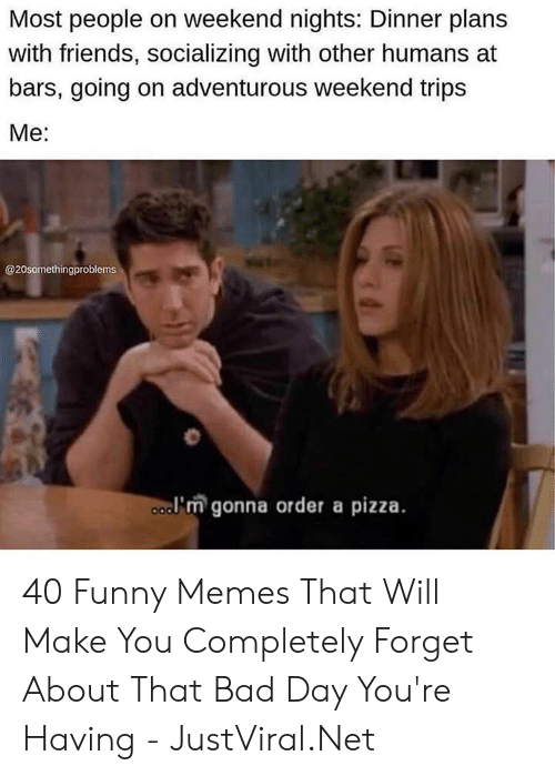 Most People: Most people on weekend nights: Dinner plans  with friends, socializing with other humans at  bars, going on adventurous weekend trips  Мe:  @20somethingproblems  a'm gonna order a pizza. 40 Funny Memes That Will Make You Completely Forget About That Bad Day You're Having - JustViral.Net