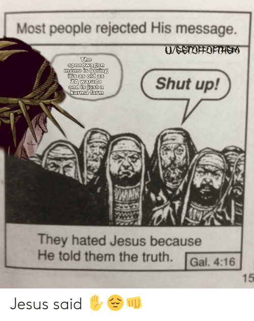 Jesus, Meme, and Shut Up: Most people rejected His message.  KTIHTKD/  The  speedwagon  meme is boring  It's as old as  ZA warudo  and is just a  karma farm  Shut up!  DAMAN  They hated Jesus because  He told them the truth.  Gal. 4:16  15 Jesus said ✋😔👊