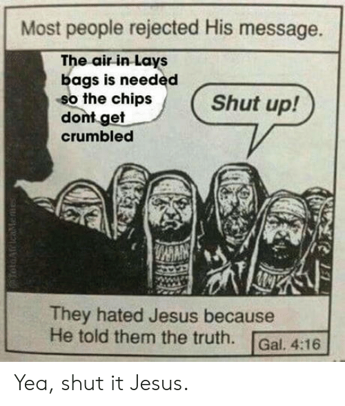 Jesus, Lay's, and Shut Up: Most people rejected His message.  The air in Lays  bags is needed  so the chips  dont get  crumbled  Shut up!  They hated Jesus because  He told them the truth. Gal. 4:16 Yea, shut it Jesus.