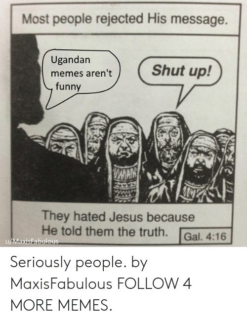 mmy: Most people rejected His message.  Ugandan  Shut up!  memes aren't  funny  MMY  They hated Jesus because  He told them the truth.  Gal. 4:16  u/MaxisFabulous Seriously people. by MaxisFabulous FOLLOW 4 MORE MEMES.