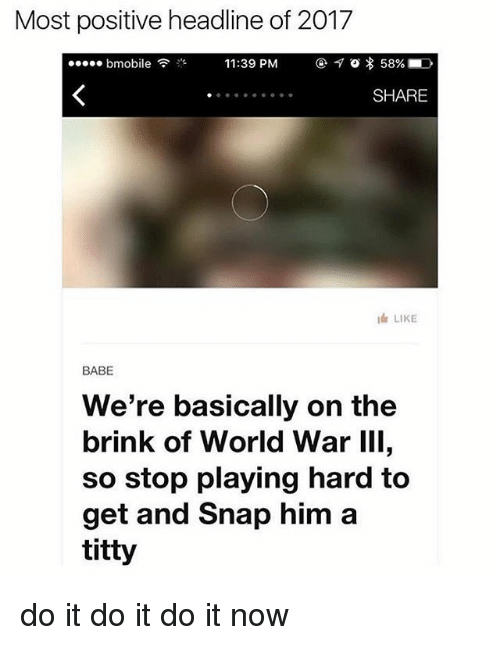 Memes, World, and World War III: Most positive headline of 2017  11:39 PM  7 o 58%  bmobile  SHARE  I LIKE  BABE  We're basically on the  brink of World War III,  so stop playing hard to  get and Snap him a  titty do it do it do it now