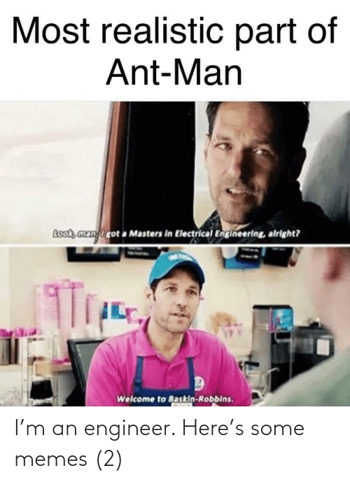 Memes, Baskin Robbins, and Masters: Most realistic part of  Ant-Man  Look, manirot a Masters in Electrical Engineering, alright?  Welcome to Baskin-Robbins. I'm an engineer. Here's some memes (2)