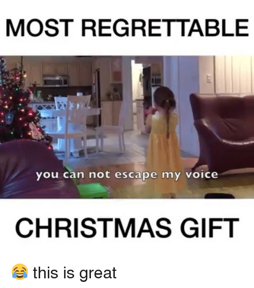 Christmas, Memes, and Voice: MOST REGRETTABLE  you can not escape my voice  CHRISTMAS GIFT 😂 this is great