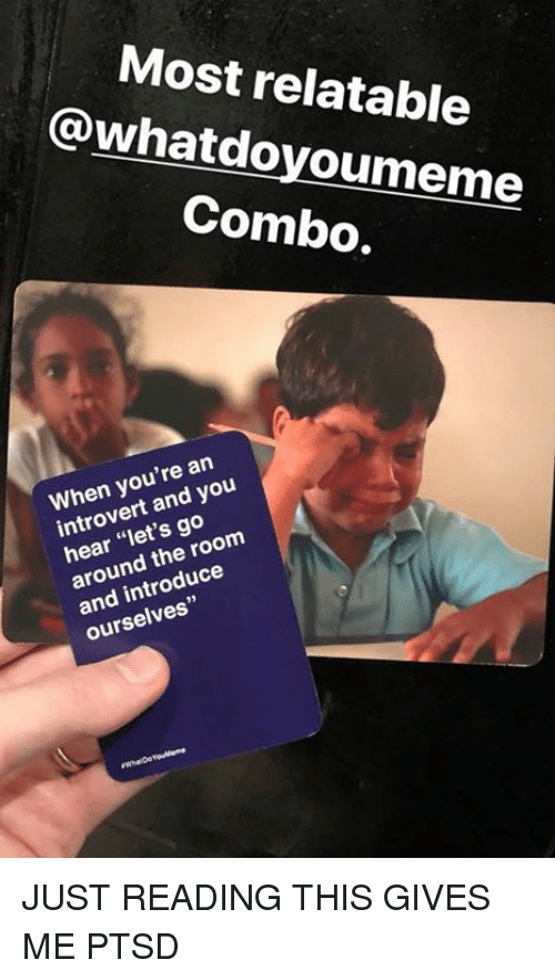 """Introvert, Relatable, and Ptsd: Most relatable  @whatdoyoumeme  Combo.  When you're an  introvert and you  hear """"let's go  around the room  and introduce  ourselves"""" JUST READING THIS GIVES ME PTSD"""