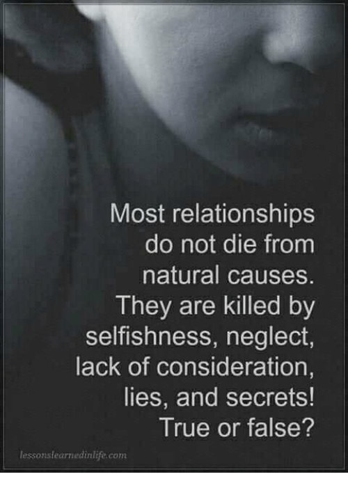 Memes, Relationships, and True: Most relationships  do not die from  natural causes.  They are killed by  selfishness, neglect  lack of consideration,  lies, and secrets!  True or false  lessonslearnedinlife.com