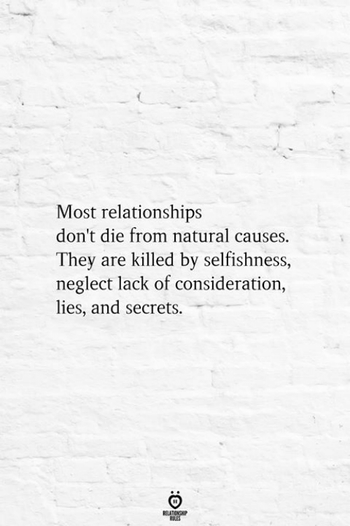 consideration: Most relationships  don't die from natural causes.  They are killed by selfishness,  neglect lack of consideration,  lies, and secrets.