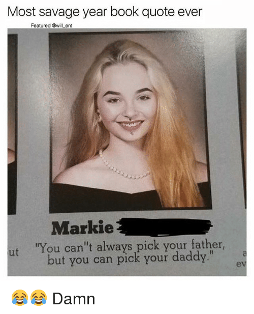 """Memes, Savage, and Book: Most savage year book quote ever  Featured @will ent  Markie  ut 'You can't always pick your father,  but you can pick your daddy.""""  a 😂😂 Damn"""