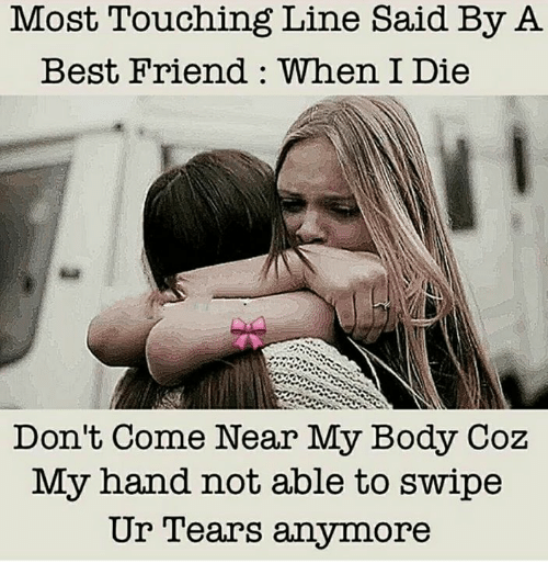 Best Friend, Memes, and Best: Most Touching Line Said By A  Best Friend : When I Die  Don't Come Near My Body Coz  My hand not able to swipe  Ur l'ears anymore