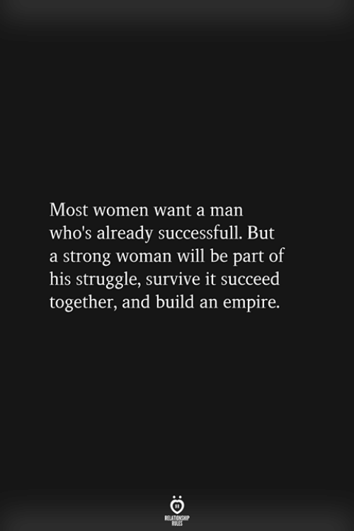 Empire, Struggle, and Women: Most women want a man  who's already successfull. But  a strong woman will be part of  his struggle, survive it succeed  together, and build an empire.