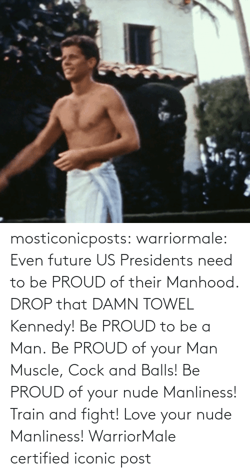 Iconic: mosticonicposts:  warriormale:   Even future US Presidents need to be PROUD of their Manhood. DROP that DAMN TOWEL Kennedy! Be PROUD to be a Man. Be PROUD of your Man Muscle, Cock and Balls! Be PROUD of your nude Manliness! Train and fight! Love your nude Manliness! WarriorMale    certified iconic post