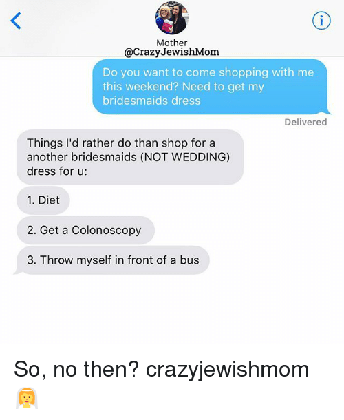 Crazy, Shopping, and Bridesmaids: Mother  @Crazy JewishMom.  Do you want to come shopping with me  this weekend? Need to get my  bridesmaids dress  Delivered  Things I'd rather do than shop for a  another bridesmaids (NOT WEDDING)  dress for u:  1. Diet  2. Get a Colonoscopy  3. Throw myself in front of a bus So, no then? crazyjewishmom 👰