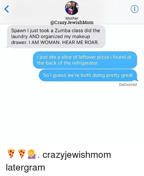 Crazy, Laundry, and Makeup: Mother  @Crazy JewishMom  Spawn I just took a Zumba class did the  laundry AND organized my makeup  drawer. I AM WOMAN. HEAR ME ROAR.  I just ate a slice of leftover pizza i found at  the back of the refrigerator.  So I guess we're both doing pretty great  Delivered 🍕🍕💁. crazyjewishmom latergram