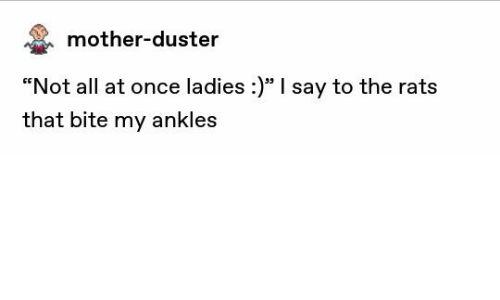 """Mother, Once, and All: mother-duster  """"Not all at once ladies :)"""" I say to the rats  that bite my ankles"""