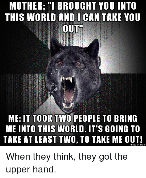 """Imgur, World, and Got: MOTHER: """"I BROUGHT YOU INTO  THIS WORLD ANDI CAN TAKE YOU  OUT  ME: IT TOOK TWO PEOPLE TO BRING  ME INTO THIS WORLD. IT'S GOING TO  TAKE AT LEAST TWO, TO TAKE ME OUT!  made on imgur When they think, they got the upper hand."""