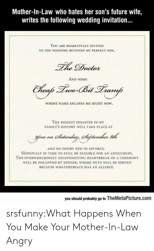 Doctor, Future, and Tumblr: Mother-In-Law who hates her son's future wife,  writes the following wedding invitation...  YOU ARE REGRETFULLY INVITED  TO THE WEDDING BETWEEN MY PERFECT SON,  he Doctor  AND SOME  WHOSE NAME ESCAPES ME RIGHT NOW.  THE BIGGEST DISASTER IN MY  FAMILY'S HISTORY WILL TAKE PLACE AT  AND NO DOUBT END IN DIVORCE  HOPEFULLY IN TIME TO STILL BE ELIGIBLE FOR AN ANNULMENT  THE OVERWHELMİNGLY DISAPPOINTING HEARTBREAK OF A CEREMONY  WILL BE FOLLOWED BY DINNER, WHERE NUTS WILL BE SERVED  BECAUSE WHATSHERFACE HAS AN ALLERGY  you should probably go to TheMetaPicture.com srsfunny:What Happens When You Make Your Mother-In-Law Angry