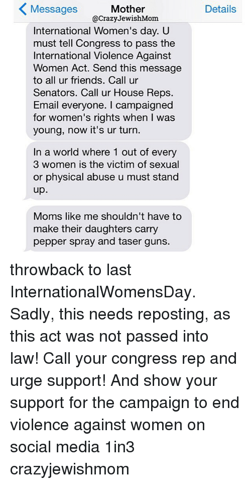 Crazy, Friends, and Guns: Mother  Messages  @Crazy JewishMom.  International Women's day. U  must tell Congress to pass the  International Violence Against  Women Act. Send this message  to all ur friends. Call ur  Senators. Call ur House Reps.  Email everyone. campaigned  for women's rights when was  young, now it's ur turn  In a world where 1 out of every  3 women is the victim of sexual  or physical abuse u must stand  up  Moms like me shouldn't have to  make their daughters carry  pepper spray and taser guns.  Details throwback to last InternationalWomensDay. Sadly, this needs reposting, as this act was not passed into law! Call your congress rep and urge support! And show your support for the campaign to end violence against women on social media 1in3 crazyjewishmom