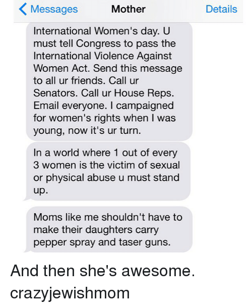 Friends, Guns, and Moms: Mother  Messages  International Women's day. U  must tell Congress to pass the  International Violence Against  Women Act. Send this message  to all ur friends. Call ur  Senators. Call ur House Reps.  Email everyone. campaigned  for women's rights when I was  young, now it's ur turn.  In a world where 1 out of every  3 women is the victim of sexual  or physical abuse u must stand  up  Moms like me shouldn't have to  make their daughters carry  pepper spray and taser guns.  Details And then she's awesome. crazyjewishmom
