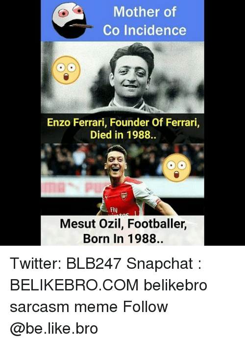 Be Like, Ferrari, and Meme: Mother of  Co Incidence  Enzo Ferrari, Founder Of Ferrari,  Died in 1988.  25  Fly  Mesut Ozil, Footballer,  Born In 1988. Twitter: BLB247 Snapchat : BELIKEBRO.COM belikebro sarcasm meme Follow @be.like.bro